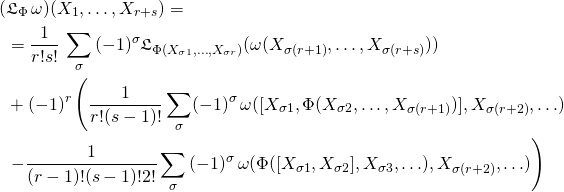 \begin{align*} ( &\mathfrak{L}_{\Phi}\,\omega)(X_1,\ldots ,X_{r+s})=\\ &=\frac{1}{r!s!}\,\sum_\sigma\,(-1)^\sigma \mathfrak{L}_{\Phi (X_{\sigma 1},\ldots ,X_{\sigma r})}(\omega(X_{\sigma (r+1)},\ldots,X_{\sigma (r+s)}))\\ &+(-1)^r\left(\frac{1}{r!(s-1)!}\sum_\sigma (-1)^\sigma\,\omega([X_{\sigma 1},\Phi(X_{\sigma 2},\ldots,X_{\sigma (r+1)})],X_{\sigma (r+2)},\ldots) \right.\\ &\left.-\frac{1}{(r-1)!(s-1)!2!}\sum_\sigma\,(-1)^\sigma\,\omega(\Phi([X_{\sigma 1},X_{\sigma 2}],X_{\sigma 3},\ldots),X_{\sigma (r+2)},\ldots)\right) \end{align*}